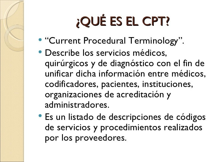 current procedural terminology Current procedural terminology managed care a systematic listing and coding of procedures/services performed by us physicians a physician-related procedure identification system that serves as the basis for health care billing cpt coding assigns a 5-digit code to each service or procedure provided by a physician.