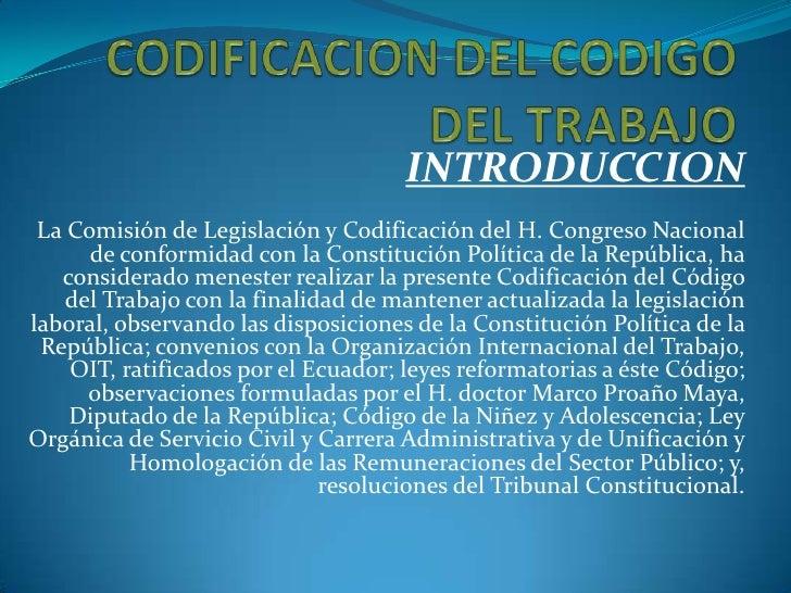 CODIFICACION DEL CODIGO DEL TRABAJO<br />INTRODUCCION<br />La Comisión de Legislación y Codificación del H. Congreso Nacio...