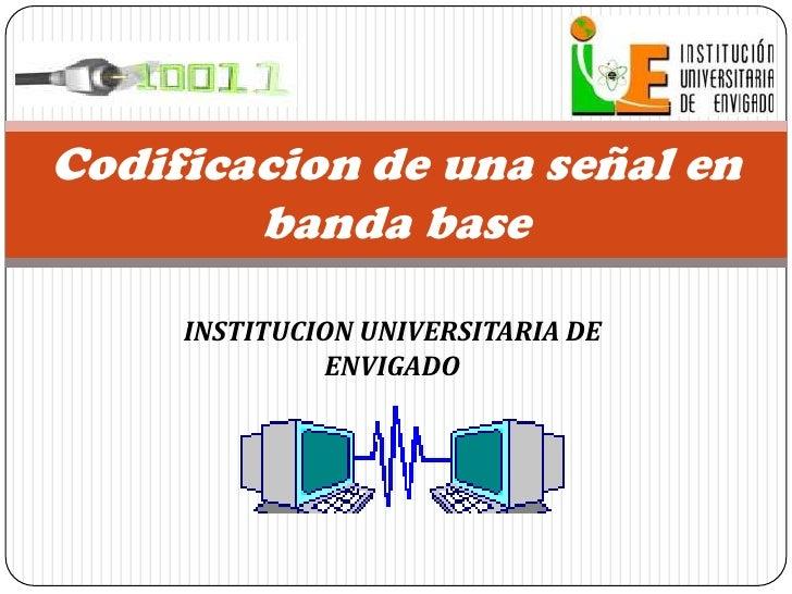 INSTITUCION UNIVERSITARIA DE ENVIGADO<br />Codificacion de una señal en banda base<br />