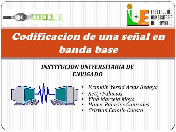 INSTITUCION UNIVERSITARIA DE ENVIGADO<br />Codificacion de una señal en banda base<br /><ul><li>Franklin Yessid Arias Bedoya
