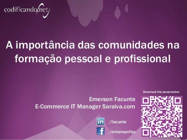 A importância das comunidades na formação pessoal e profissional Emerson Facunte E-Commerce IT Manager Saraiva.com Downloa...