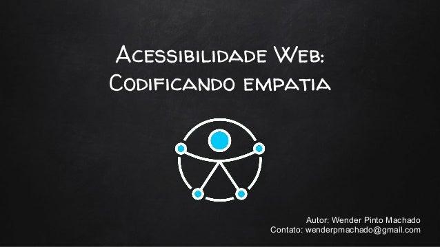 Acessibilidade Web: Codificando empatia Autor: Wender Pinto Machado Contato: wenderpmachado@gmail.com