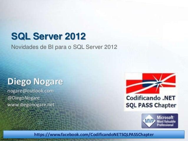 SQL Server 2012 Novidades de BI para o SQL Server 2012  Diego Nogare nogare@outlook.com @DiegoNogare www.diegonogare.net  ...