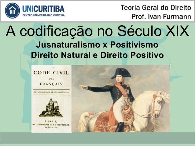 A codificação no Século XIX  Jusnaturalismo x Positivismo  Direito Natural e Direito Positivo