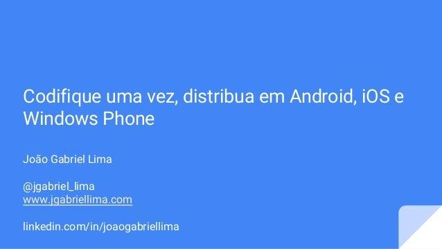 Codifique uma vez, distribua em Android, iOS e Windows Phone João Gabriel Lima @jgabriel_lima www.jgabriellima.com linkedi...