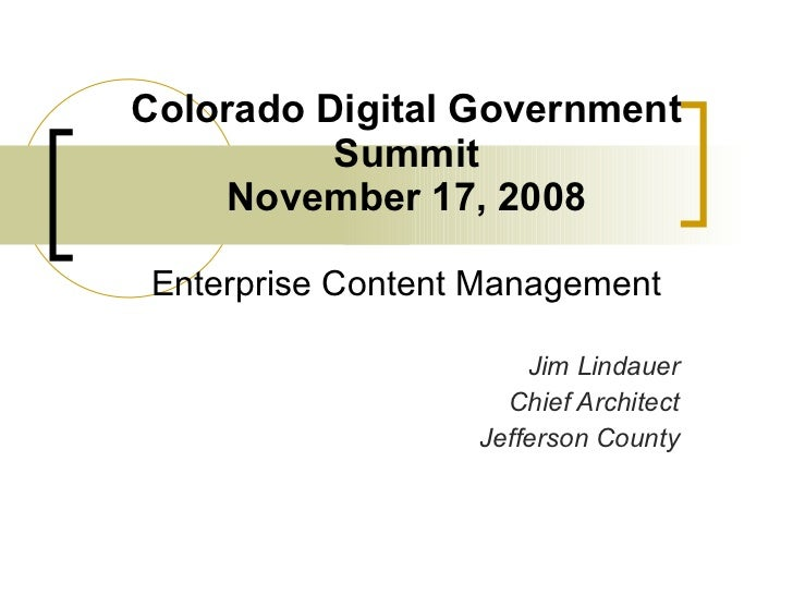 Colorado Digital Government Summit November 17, 2008 Enterprise Content Management Jim Lindauer Chief Architect Jefferson ...