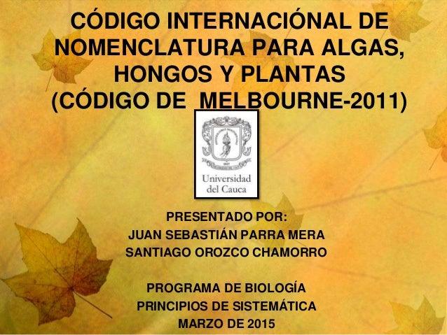 CÓDIGO INTERNACIÓNAL DE NOMENCLATURA PARA ALGAS, HONGOS Y PLANTAS (CÓDIGO DE MELBOURNE-2011) PRESENTADO POR: JUAN SEBASTIÁ...