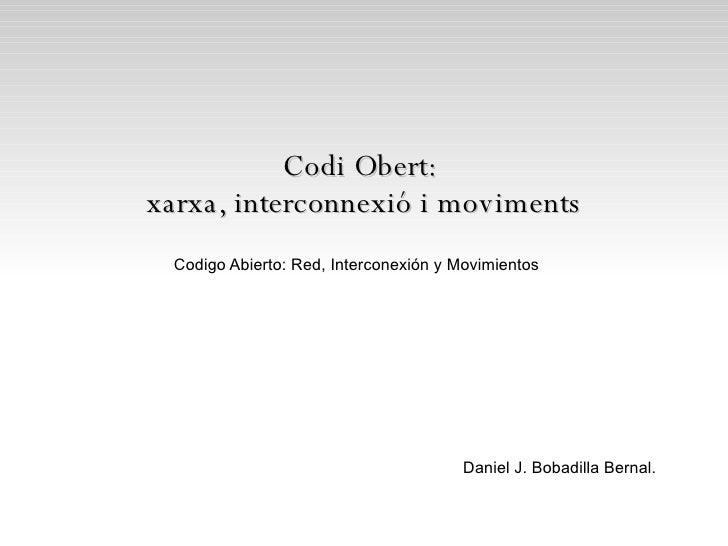 Codi Obert:  xarxa, interconnexió i moviments Daniel J. Bobadilla Bernal. Codigo Abierto: Red, Interconexión y Movimientos