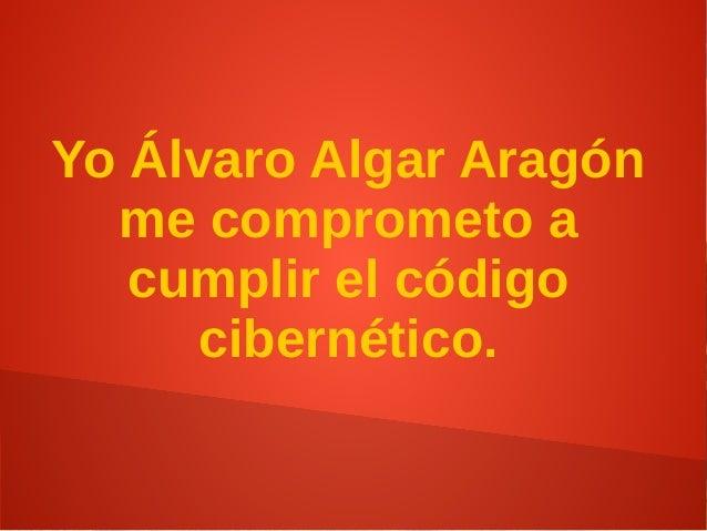 Yo Álvaro Algar Aragón me comprometo a cumplir el código cibernético.