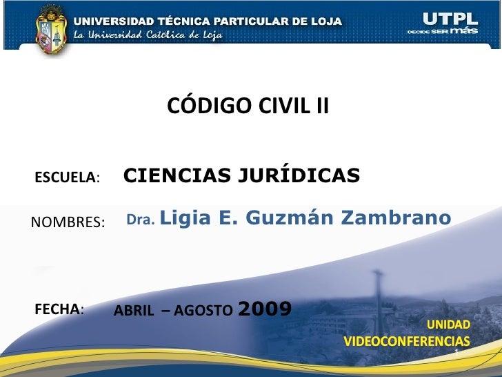ESCUELA :  CIENCIAS JURÍDICAS NOMBRES: CÓDIGO CIVIL II  FECHA : Dra.  Ligia E. Guzmán Zambrano ABRIL  – AGOSTO  2009