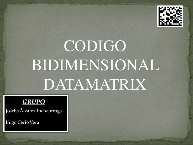 CODIGO BIDIMENSIONAL DATAMATRIX Joseba Álvarez Inchaurraga Iñigo Cerio Vera GRUPO