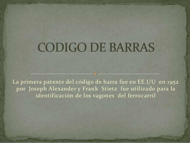 La primera patente del código de barra fue en EE.UU en 1952 por Joseph Alexander y Frank Stietz fue utilizado para la iden...