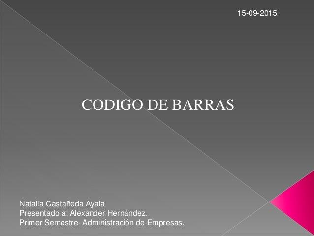 CODIGO DE BARRAS Natalia Castañeda Ayala Presentado a: Alexander Hernández. Primer Semestre- Administración de Empresas. 1...