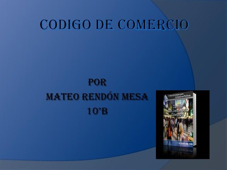 CODIGO DE COMERCIO<br />Por <br />Mateo Rendón mesa <br />10°b<br />