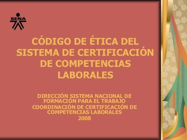 CÓDIGO DE ÉTICA DEL SISTEMA DE CERTIFICACIÓN DE COMPETENCIAS LABORALES DIRECCIÓN SISTEMA NACIONAL DE FORMACIÓN PARA EL TRA...