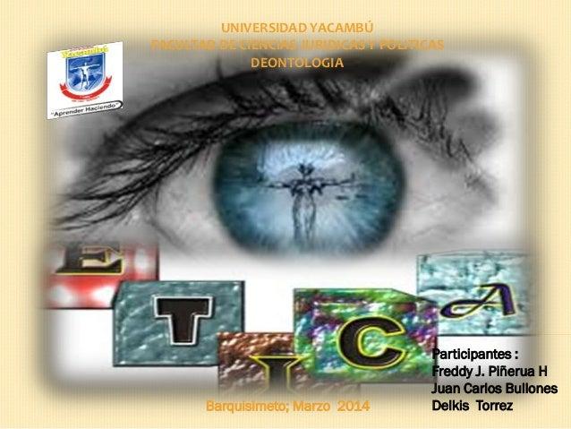 UNIVERSIDAD YACAMBÚ FACULTAD DE CIENCIAS JURIDICAS Y POLITICAS DEONTOLOGIA Participantes : Freddy J. Piñerua H Juan Carlos...