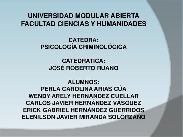 UNIVERSIDAD MODULAR ABIERTA FACULTAD CIENCIAS Y HUMANIDADES CATEDRA: PSICOLOGÍA CRIMINOLÓGICA CATEDRATICA: JOSÉ ROBERTO RU...