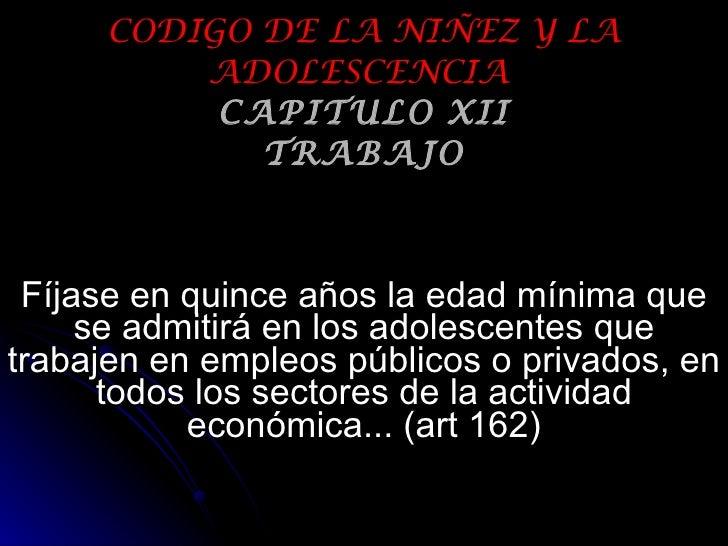 CODIGO DE LA NIÑEZ Y LA ADOLESCENCIA   CAPITULO XII TRABAJO Fíjase en quince años la edad mínima que se admitirá en los ad...