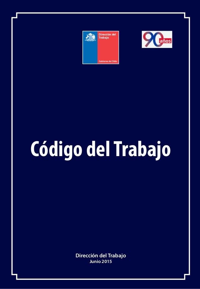 CÓDIGO DEL TRABAJO Código delTrabajo Dirección del Trabajo Junio 2015 Dirección del Trabajo