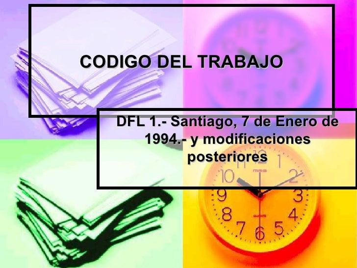 CODIGO DEL TRABAJO DFL 1.- Santiago, 7 de Enero de 1994.-  y modificaciones posteriores
