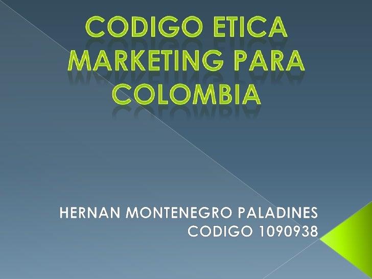 CODIGO ETICA MARKETING PARA COLOMBIA<br />HERNAN MONTENEGRO PALADINES<br />CODIGO 1090938 <br />