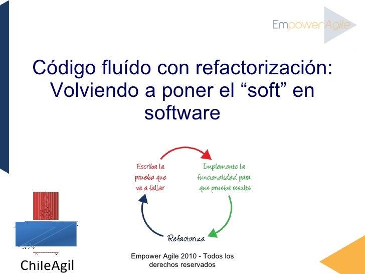 """Código flu í do con refactorización: Volviendo a poner el """"soft"""" en software Empower Agile 2010 - Todos los derechos reser..."""