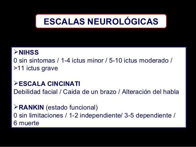 ESCALAS NEUROLÓGICAS  NIHSS 0 sin sintomas / 1-4 ictus minor / 5-10 ictus moderado / >11 ictus grave ESCALA CINCINATI De...