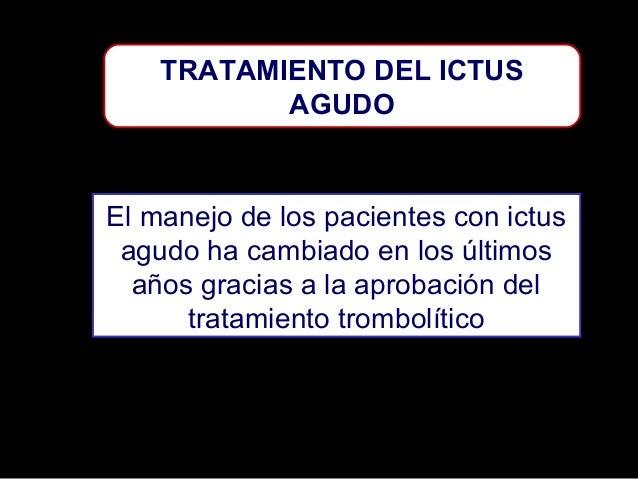 TRATAMIENTO DEL ICTUS AGUDO  El manejo de los pacientes con ictus agudo ha cambiado en los últimos años gracias a la aprob...