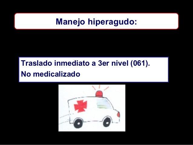 Manejo hiperagudo:  Traslado inmediato a 3er nivel (061). No medicalizado
