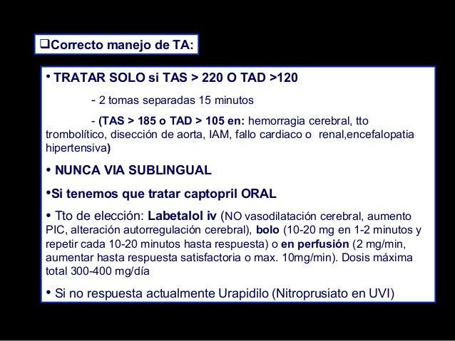 Correcto manejo de TA:  • TRATAR SOLO si TAS > 220 O TAD >120 - 2 tomas separadas 15 minutos - (TAS > 185 o TAD > 105 en:...