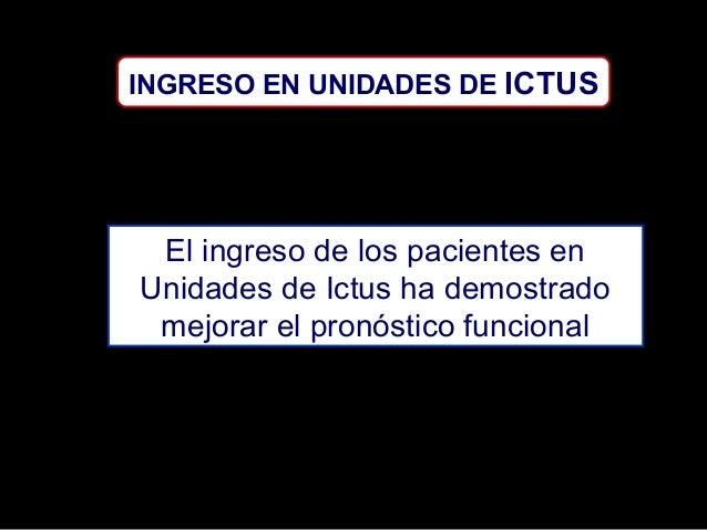 INGRESO EN UNIDADES DE ICTUS  El ingreso de los pacientes en Unidades de Ictus ha demostrado mejorar el pronóstico funcion...
