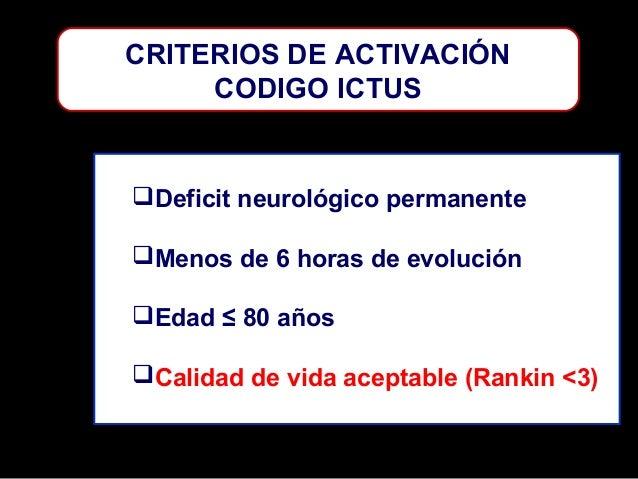 CRITERIOS DE ACTIVACIÓN CODIGO ICTUS  Deficit neurológico permanente Menos de 6 horas de evolución Edad ≤ 80 años Cali...