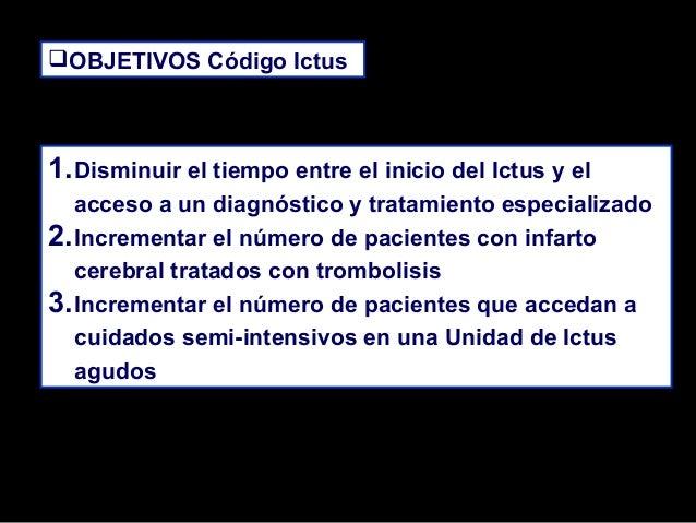 OBJETIVOS Código Ictus OBJETIVOS Código Ictus  1. Disminuir el tiempo entre el inicio del Ictus y el acceso a un diagnós...