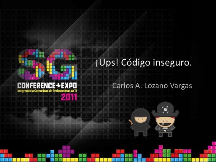 ¡Ups! Código inseguro.<br />Carlos A. Lozano Vargas<br />