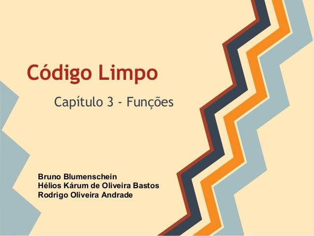 Código Limpo     Capítulo 3 - Funções Bruno Blumenschein Hélios Kárum de Oliveira Bastos Rodrigo Oliveira Andrade