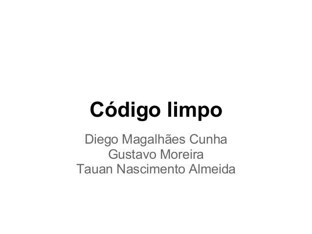 Código limpo Diego Magalhães Cunha     Gustavo MoreiraTauan Nascimento Almeida