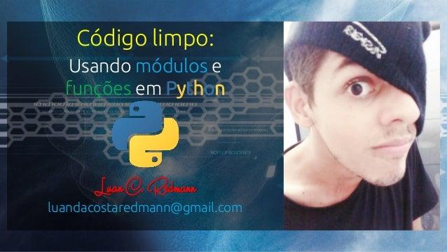 Código limpo: Usando módulos e funções em Python LuanC. Redmann luandacostaredmann@gmail.com