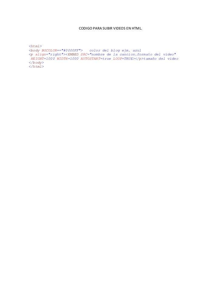"""CODIGO PARA SUBIR VIDEOS EN HTML.<html><body BGCOLOR==""""#0000FF"""">   color del blog ejm. azul<p align=""""right""""><EMBED SRC=""""no..."""