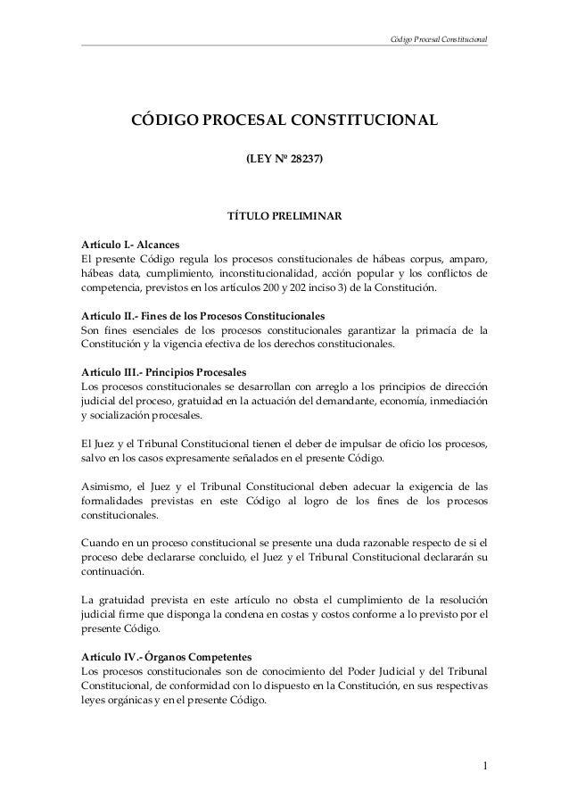 Código Procesal Constitucional CÓDIGO PROCESAL CONSTITUCIONAL (LEY Nº 28237) TÍTULO PRELIMINAR Artículo I.- Alcances El pr...
