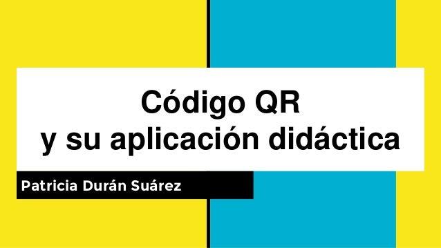 Código QR y su aplicación didáctica Patricia Durán Suárez