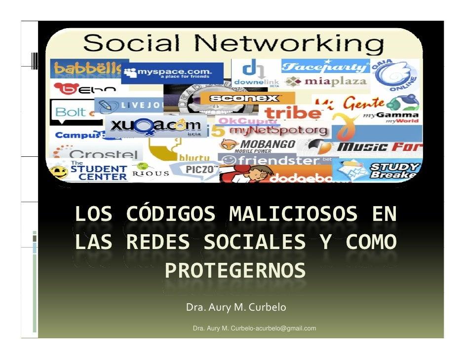 LOS CÓDIGOS MALICIOSOS EN LAS REDES SOCIALES Y COMO        PROTEGERNOS         Dra. Aury M. Curbelo          Dra. Aury M. ...