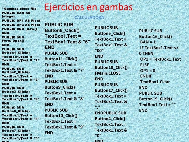 Ejercicios en gambas ' Gambas class file PUBLIC BAN AS Integer PUBLIC OP1 AS Float PUBLIC OP2 AS Float PUBLIC SUB _new() E...