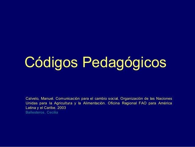 Códigos Pedagógicos Calvelo, Manuel. Comunicación para el cambio social. Organización de las Naciones Unidas para la Agric...