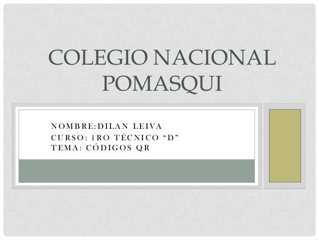"COLEGIO NACIONAL POMASQUI NOMBRE:DILAN LEIVA CURSO: 1RO TÉCNICO ""D"" TEMA: CÓDIGOS QR"