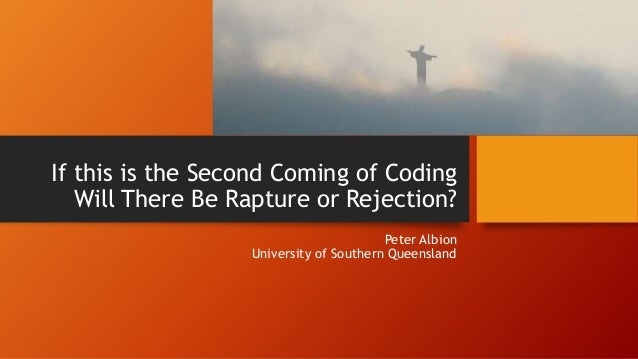 If this is the Second Coming of Coding Will There Be Rapture or Rejection? Peter Albion University of Southern Queensland