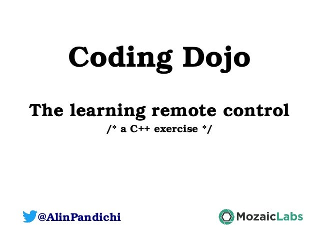 Coding Dojo The learning remote control /* a C++ exercise */ @AlinPandichi
