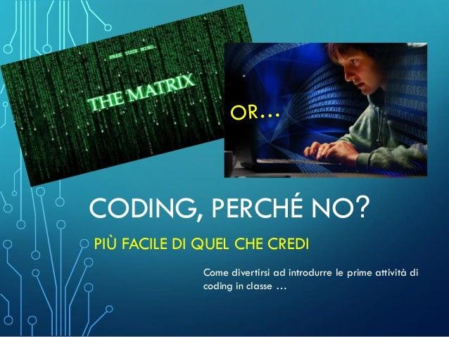 CODING, PERCHÉ NO? PIÙ FACILE DI QUEL CHE CREDI Come divertirsi ad introdurre le prime attività di coding in classe …
