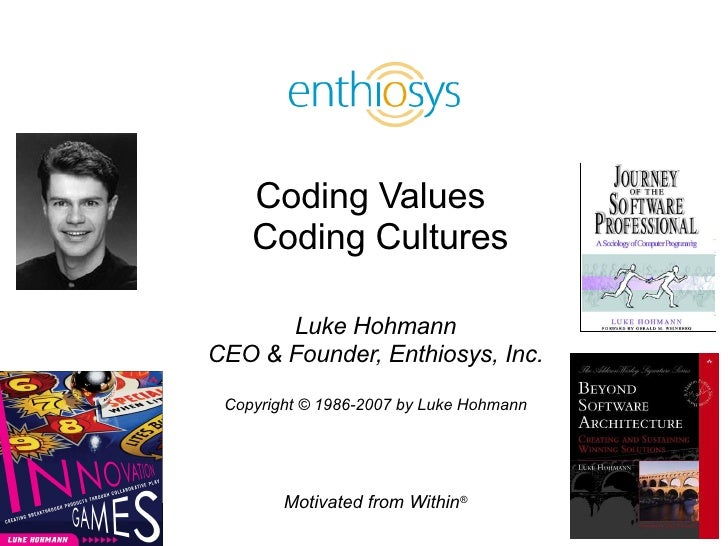 Coding Values   Coding Cultures Luke Hohmann CEO & Founder, Enthiosys, Inc. Copyright © 1986-2007 by Luke Hohmann