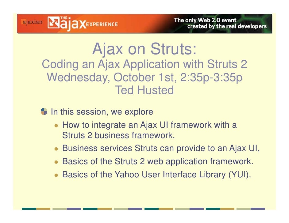 Ajax on Struts: Coding an Ajax Application with Struts 2  Wednesday, October 1st, 2:35p-3:35p              Ted Husted  In ...
