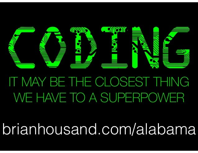 CODING  IT MAY BE THE CLOSEST THING  WE HAVE TO A SUPERPOWER  brianhousand.com/alabama